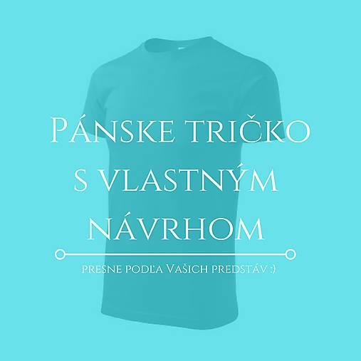5df3a912b741 Pánske tričko na želanie - VLASTNÝ NÁVRH (Pánske tričko s vlastným námetom KRÁTKY  RUKÁV)